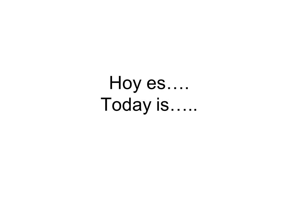 Hoy es…. Today is…..