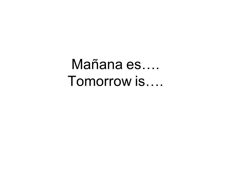Mañana es…. Tomorrow is….