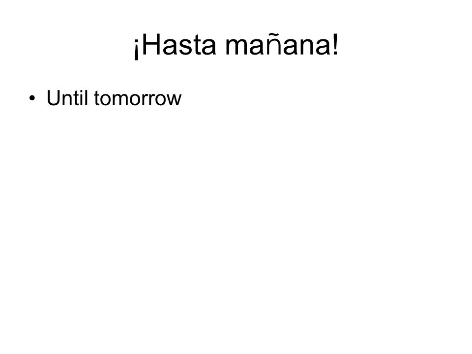 ¡Hasta ma ñ ana! Until tomorrow