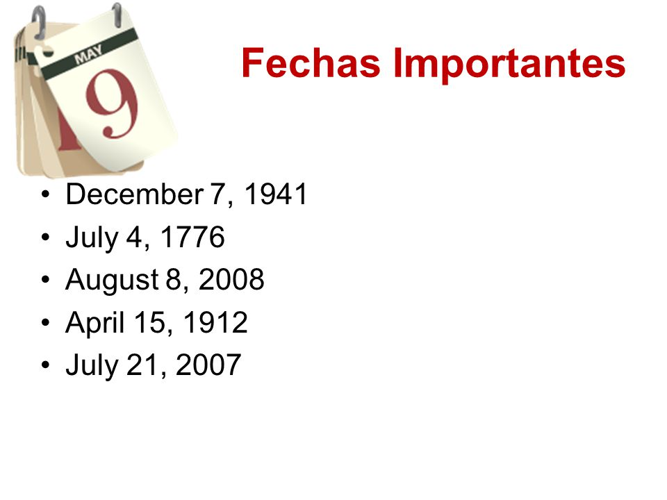 Fechas Importantes December 7, 1941 July 4, 1776 August 8, 2008 April 15, 1912 July 21, 2007