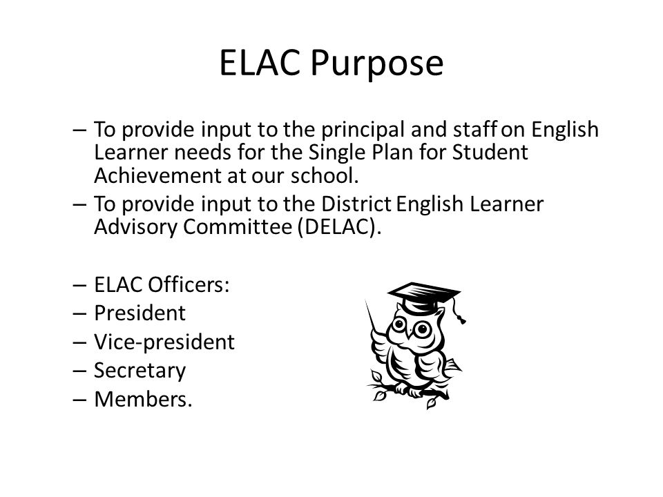 ELAC Purpose – To provide input to the principal and staff on English Learner needs for the Single Plan for Student Achievement at our school.