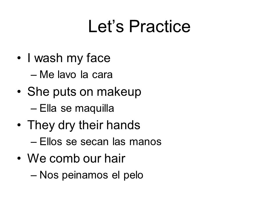 Let's Practice I wash my face –Me lavo la cara She puts on makeup –Ella se maquilla They dry their hands –Ellos se secan las manos We comb our hair –Nos peinamos el pelo