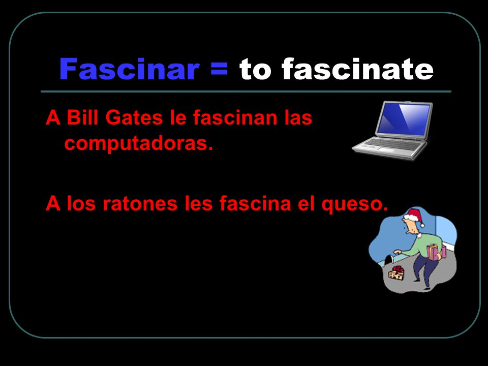 Fascinar = to fascinate A Bill Gates le fascinan las computadoras.