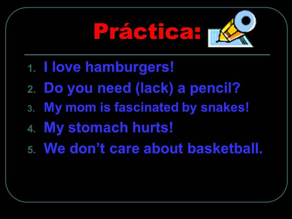 Práctica: 1. I love hamburgers. 2. Do you need (lack) a pencil.