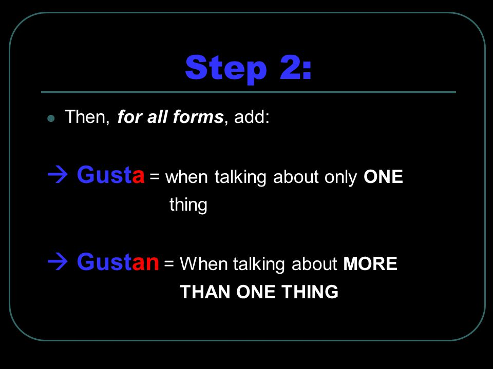 Step 2: Then, for all forms, add:  Gusta = when talking about only ONE thing  Gustan = When talking about MORE THAN ONE THING