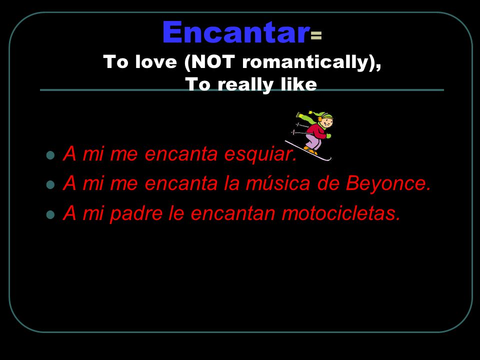 Encantar = To love (NOT romantically), To really like A mi me encanta esquiar.