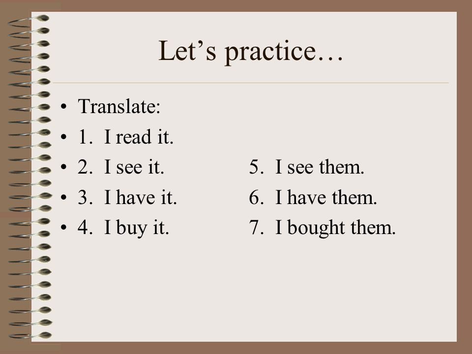 Let's practice… Translate: 1. I read it. 2. I see it.5.