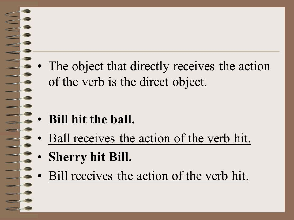 The object that directly receives the action of the verb is the direct object.