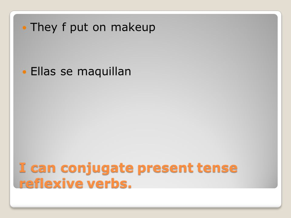 I can conjugate present tense reflexive verbs. They f put on makeup Ellas se maquillan