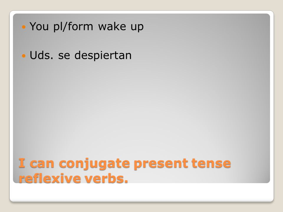 I can conjugate present tense reflexive verbs. You pl/form wake up Uds. se despiertan