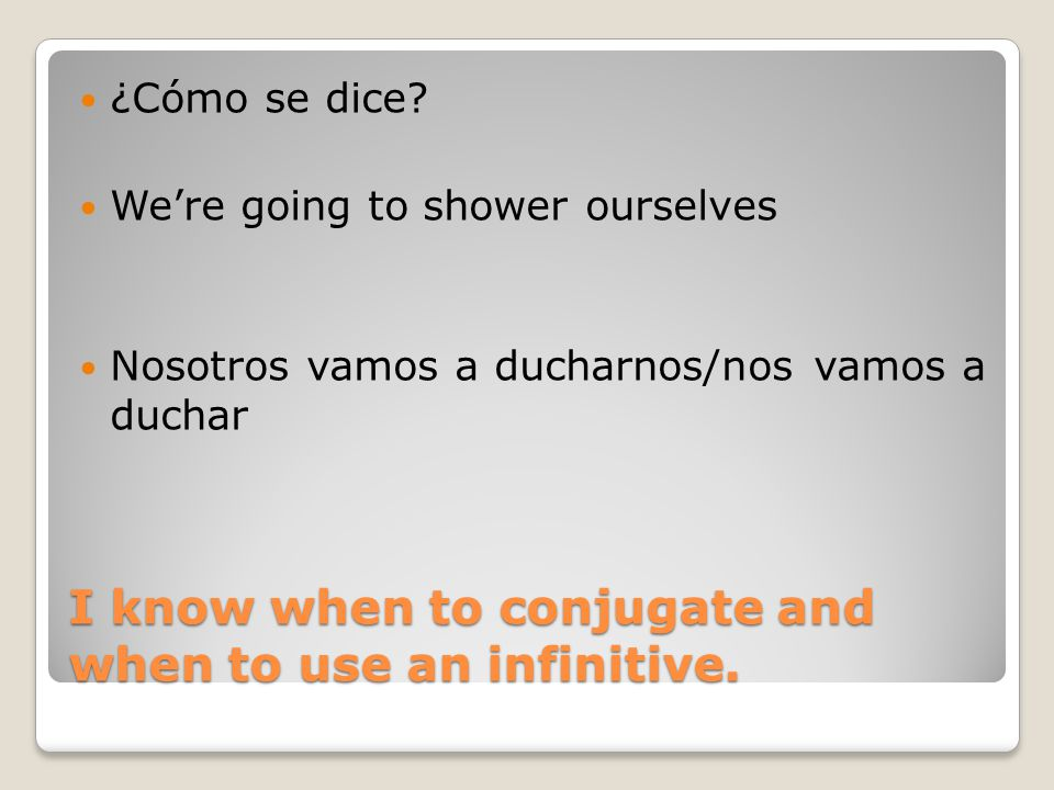 I know when to conjugate and when to use an infinitive.
