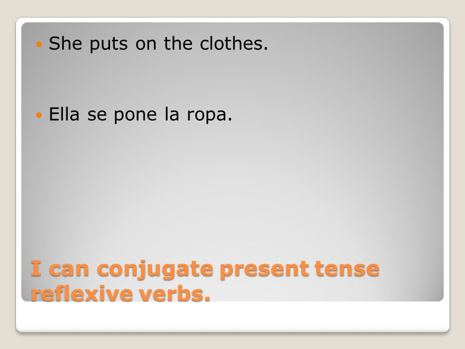 I can conjugate present tense reflexive verbs. She puts on the clothes. Ella se pone la ropa.