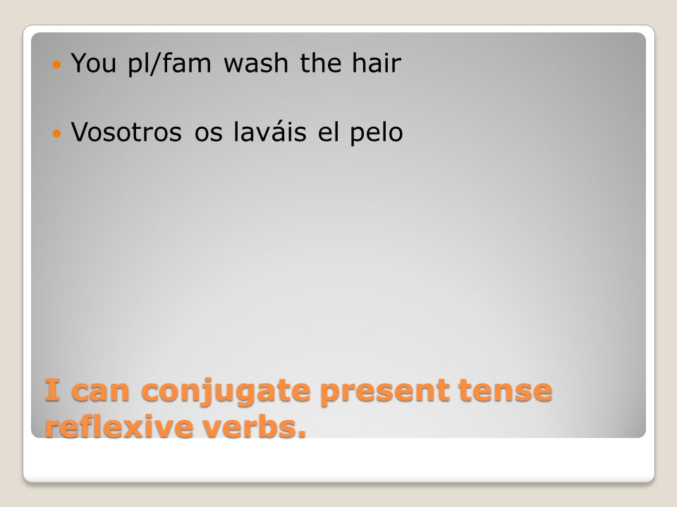 I can conjugate present tense reflexive verbs. You pl/fam wash the hair Vosotros os laváis el pelo