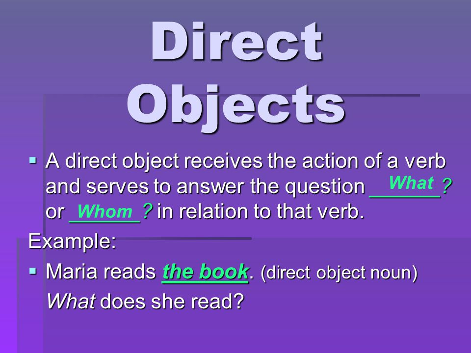 Direct Objects  A direct object receives the action of a verb and serves to answer the question ______.