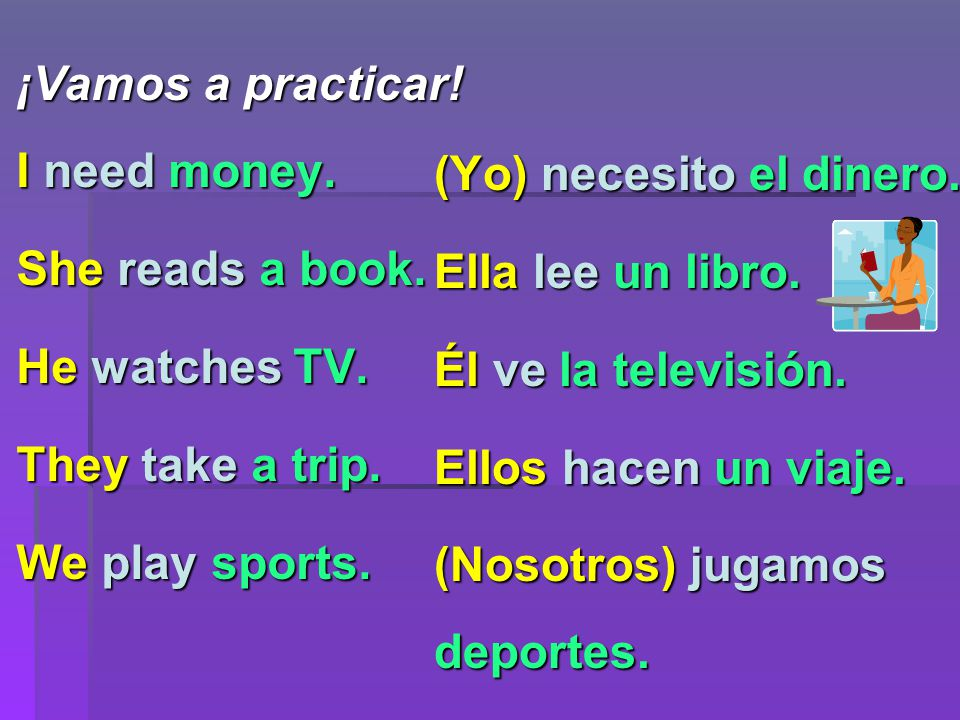 ¡Vamos a practicar. I need money. She reads a book.