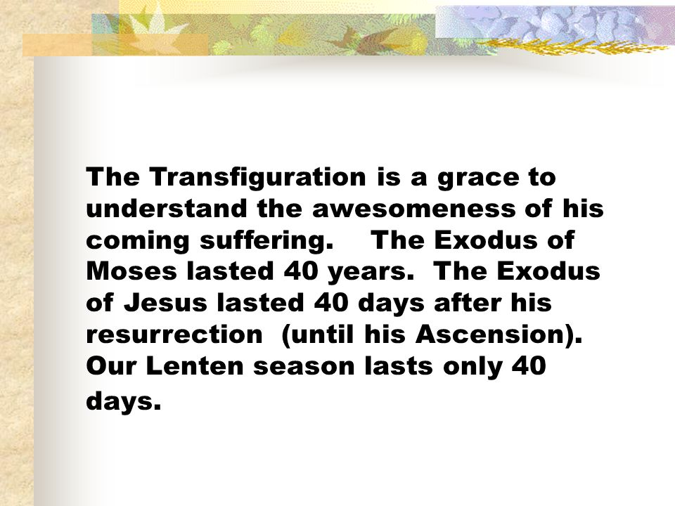 The Transfiguration is a grace to understand the awesomeness of his coming suffering.