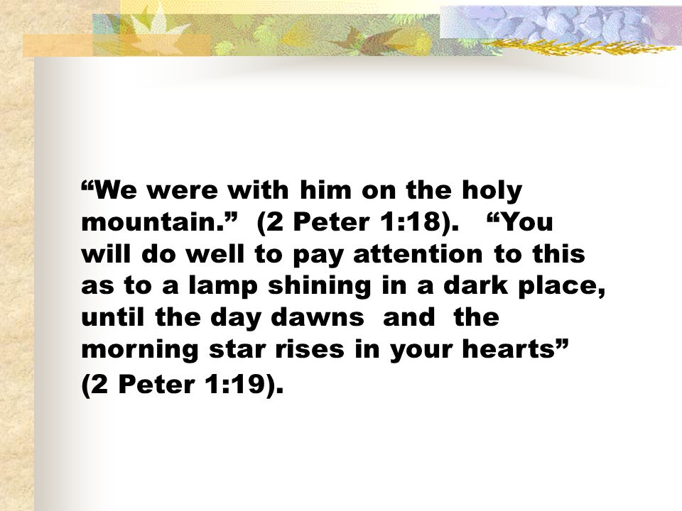 We were with him on the holy mountain. (2 Peter 1:18).
