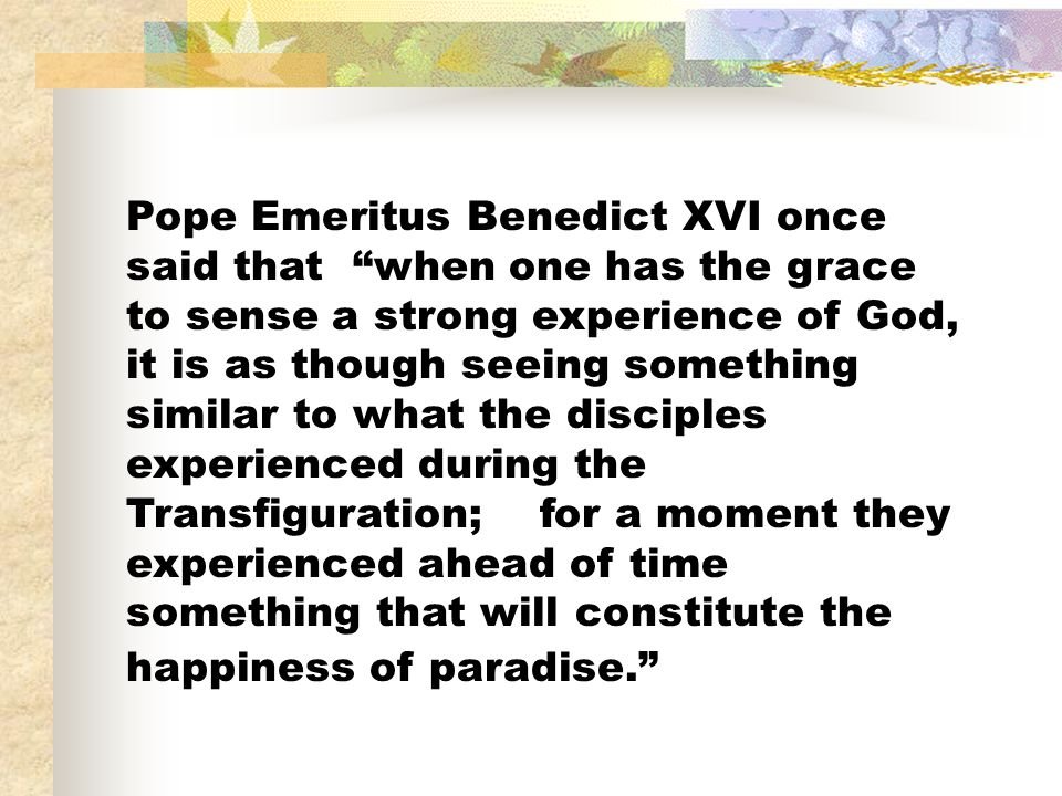 Pope Emeritus Benedict XVI once said that when one has the grace to sense a strong experience of God, it is as though seeing something similar to what the disciples experienced during the Transfiguration; for a moment they experienced ahead of time something that will constitute the happiness of paradise.