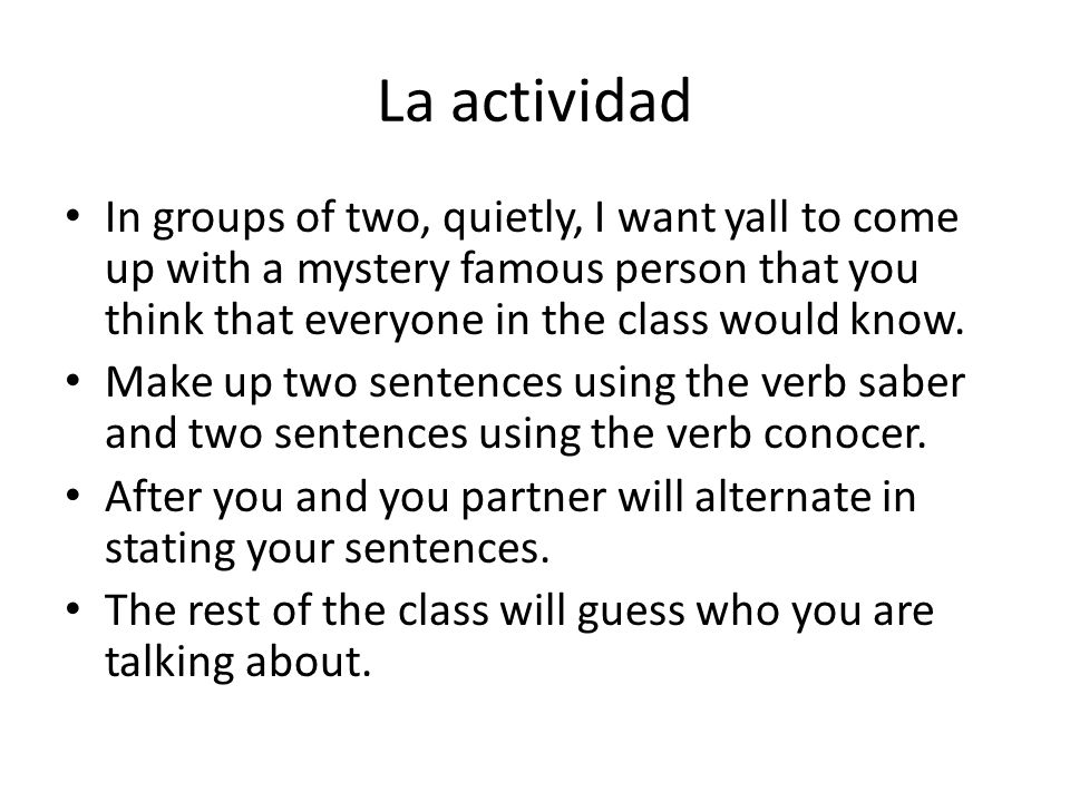 La actividad In groups of two, quietly, I want yall to come up with a mystery famous person that you think that everyone in the class would know.