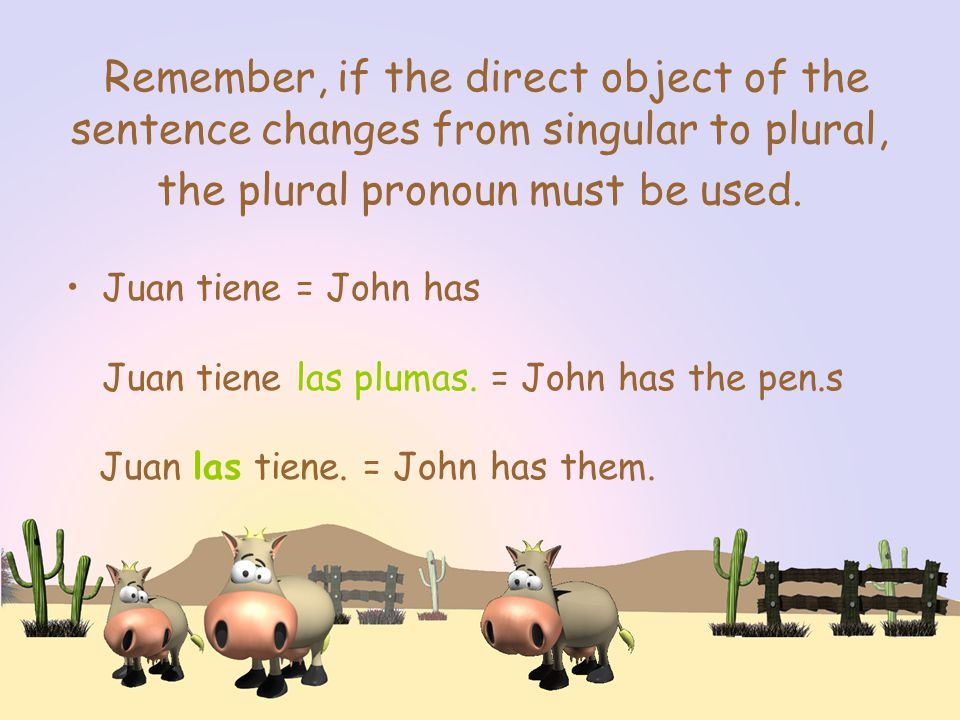 Remember, if the direct object of the sentence changes from singular to plural, the plural pronoun must be used.