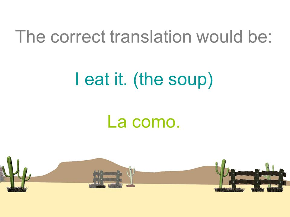 The correct translation would be: I eat it. (the soup) La como.