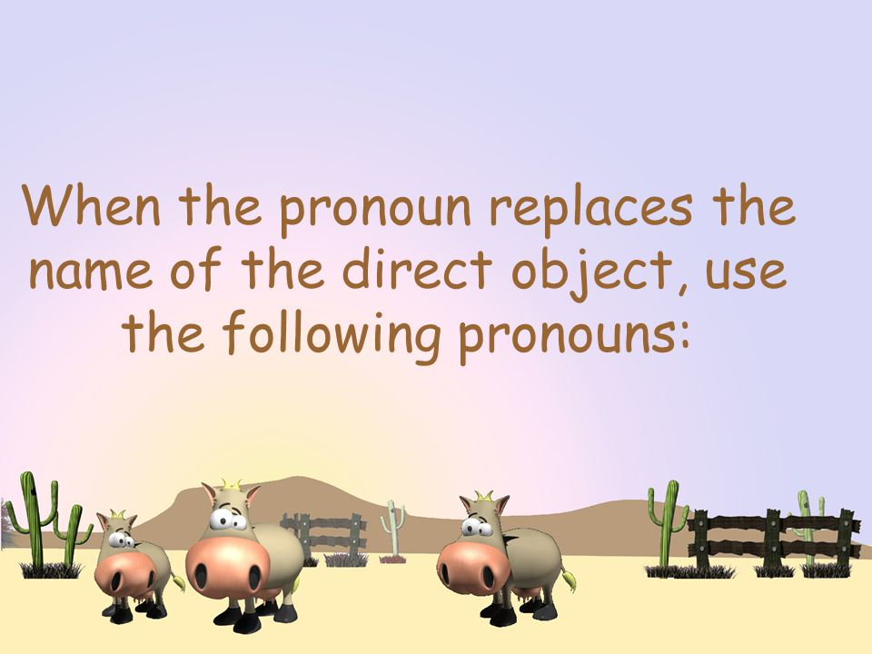 When the pronoun replaces the name of the direct object, use the following pronouns: