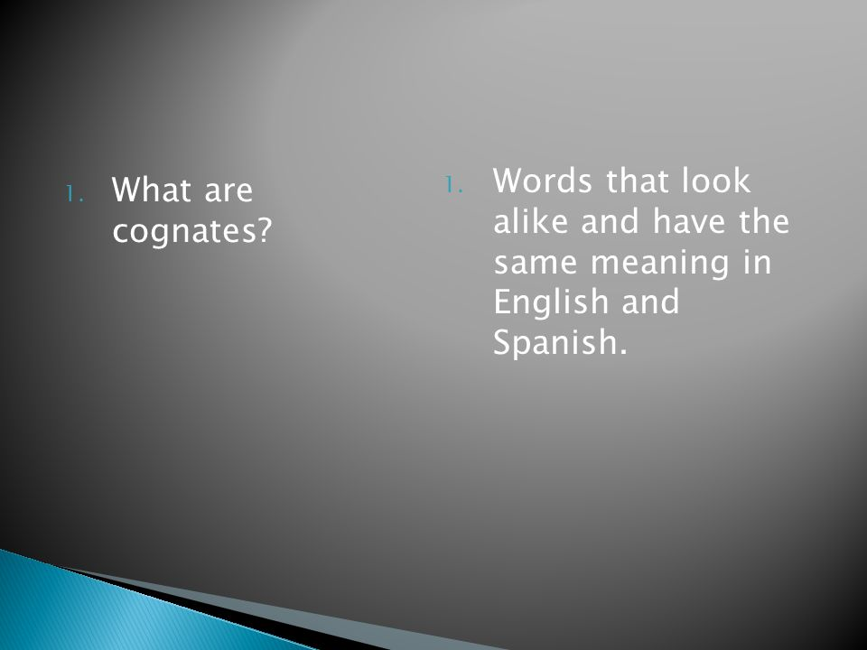 1. What are cognates 1. Words that look alike and have the same meaning in English and Spanish.
