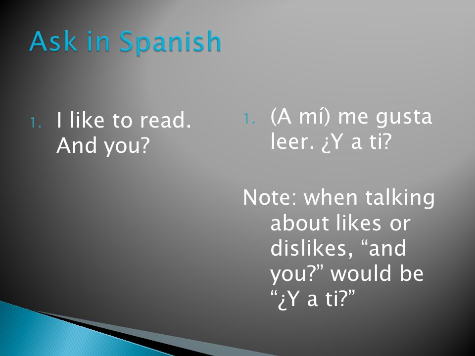 1. I like to read. And you. 1. (A mí) me gusta leer.