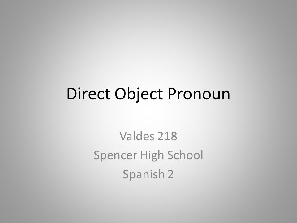 Direct Object Pronoun Valdes 218 Spencer High School Spanish 2