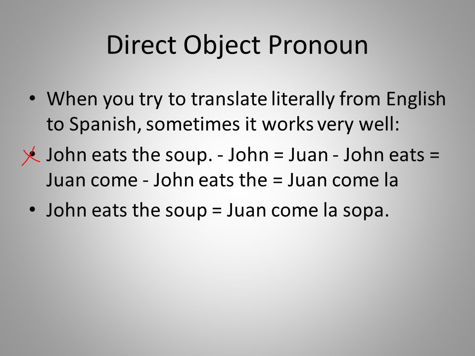 Direct Object Pronoun When you try to translate literally from English to Spanish, sometimes it works very well: John eats the soup.