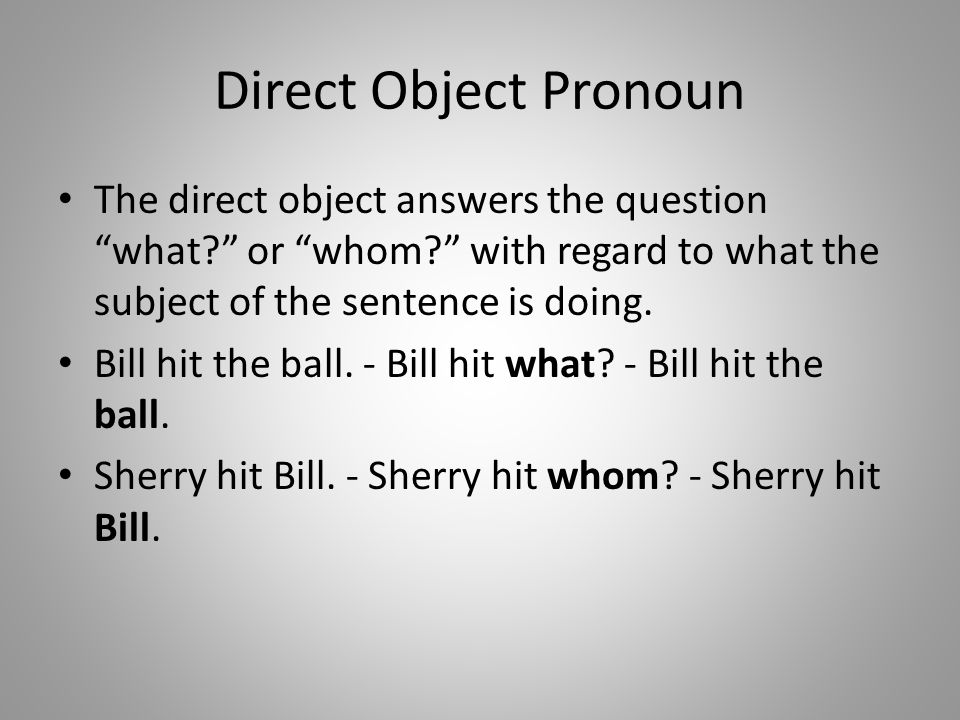 Direct Object Pronoun The direct object answers the question what or whom with regard to what the subject of the sentence is doing.