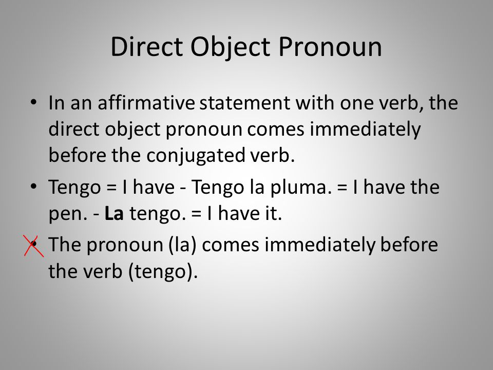 Direct Object Pronoun In an affirmative statement with one verb, the direct object pronoun comes immediately before the conjugated verb.