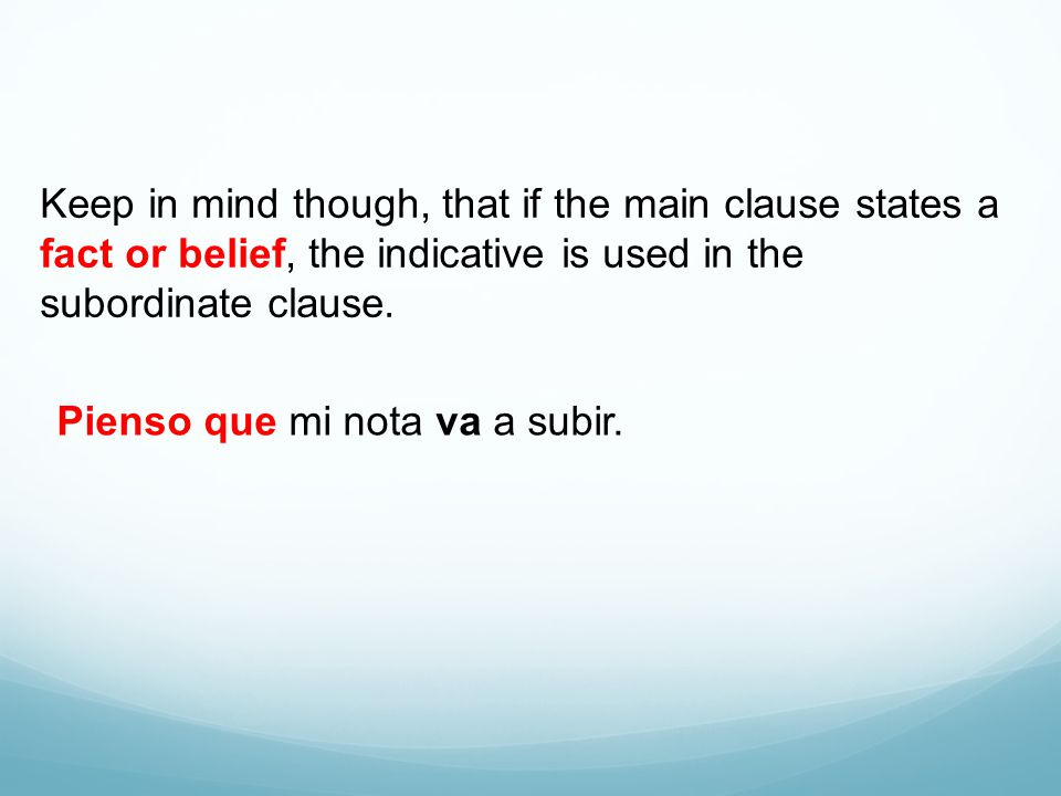 Keep in mind though, that if the main clause states a fact or belief, the indicative is used in the subordinate clause.