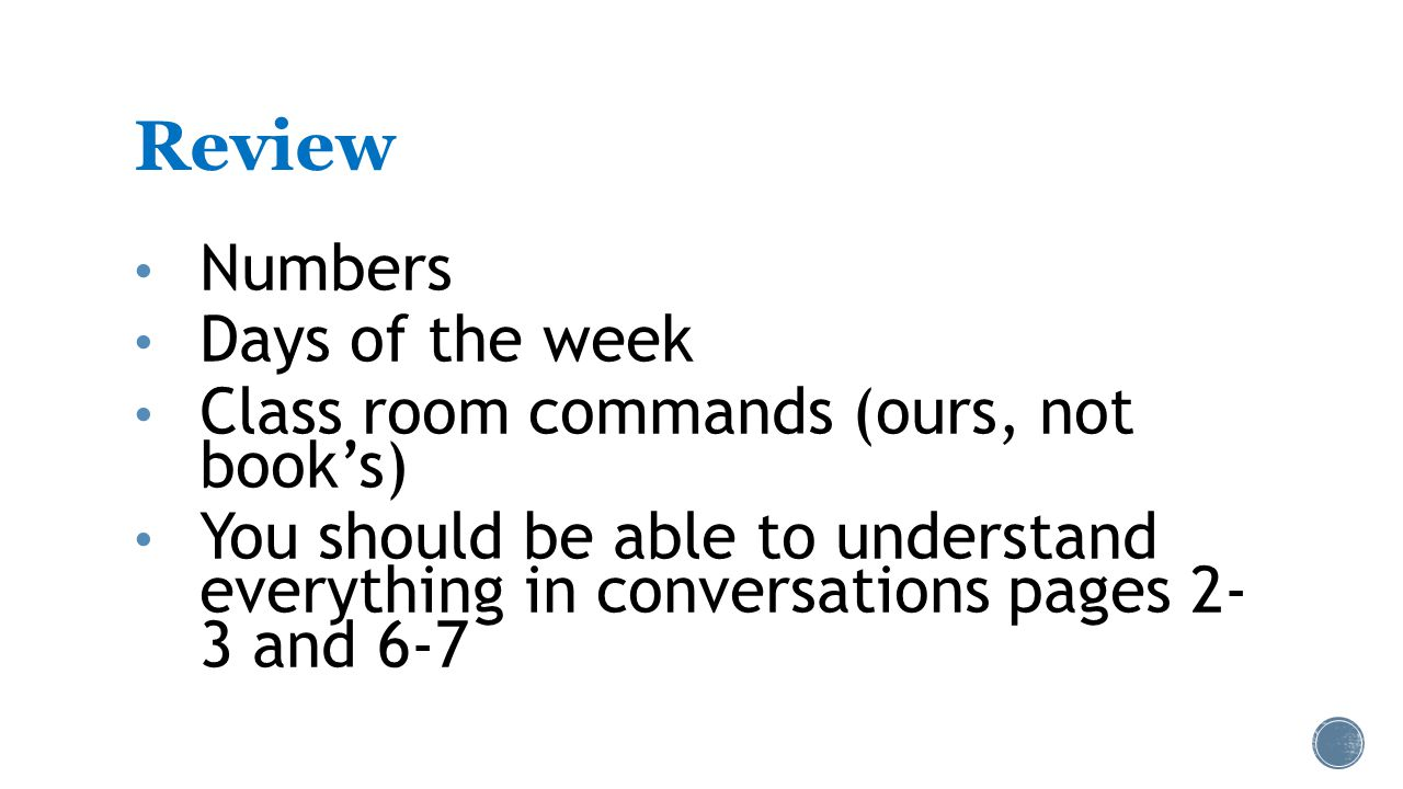 Review Numbers Days of the week Class room commands (ours, not book's) You should be able to understand everything in conversations pages 2- 3 and 6-7