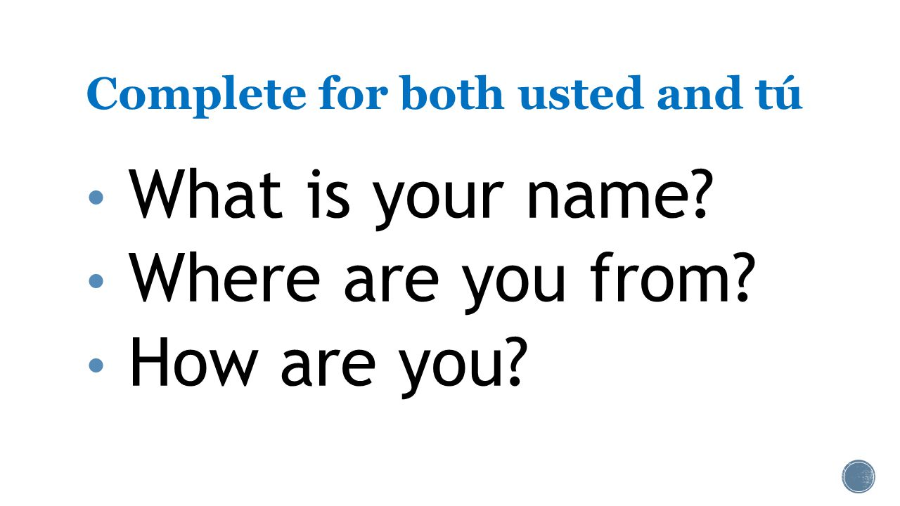 Complete for both usted and tú What is your name Where are you from How are you