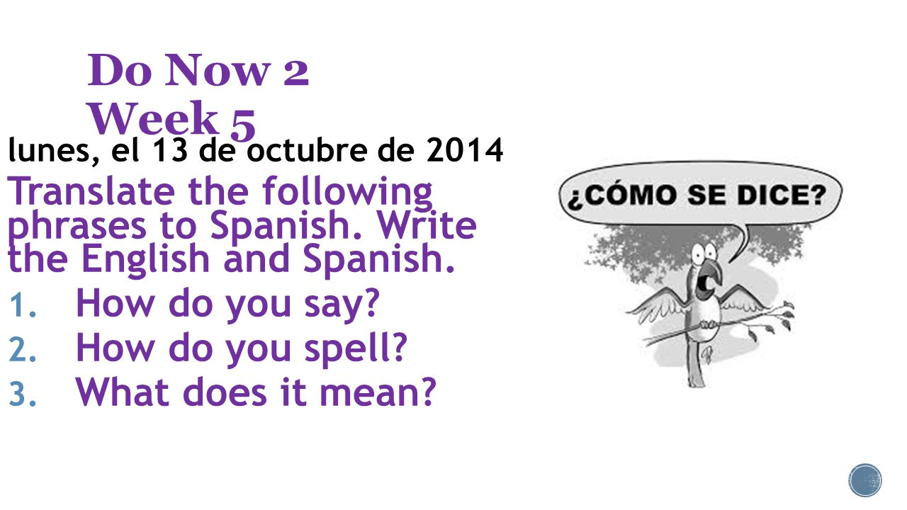Do Now 2 Week 5 lunes, el 13 de octubre de 2014 Translate the following phrases to Spanish.