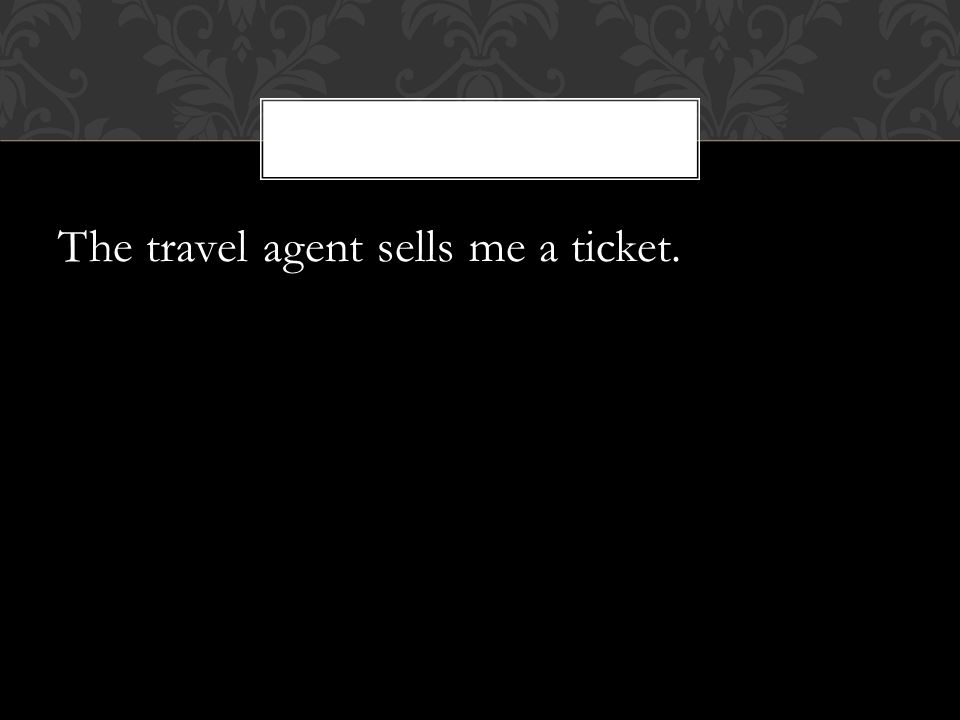The travel agent sells me a ticket.