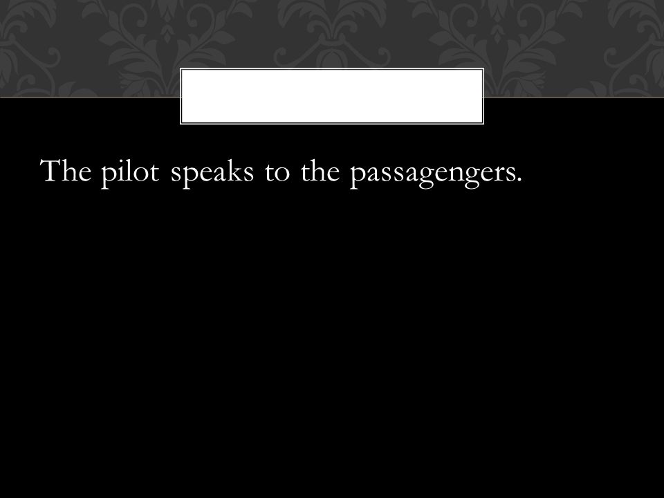 The pilot speaks to the passagengers.