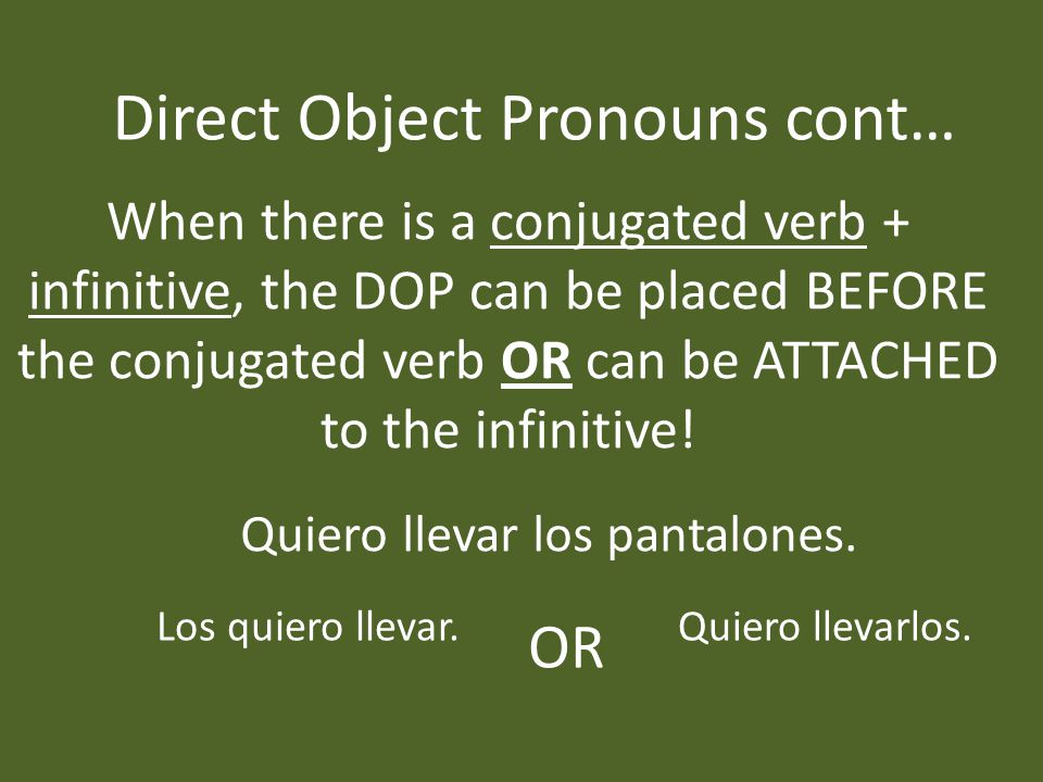 Direct Object Pronouns cont… When there is a conjugated verb + infinitive, the DOP can be placed BEFORE the conjugated verb OR can be ATTACHED to the infinitive.