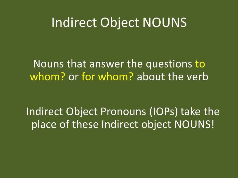 Indirect Object NOUNS Nouns that answer the questions to whom.