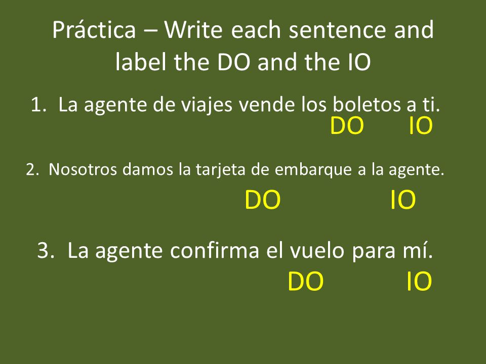 Práctica – Write each sentence and label the DO and the IO 1.