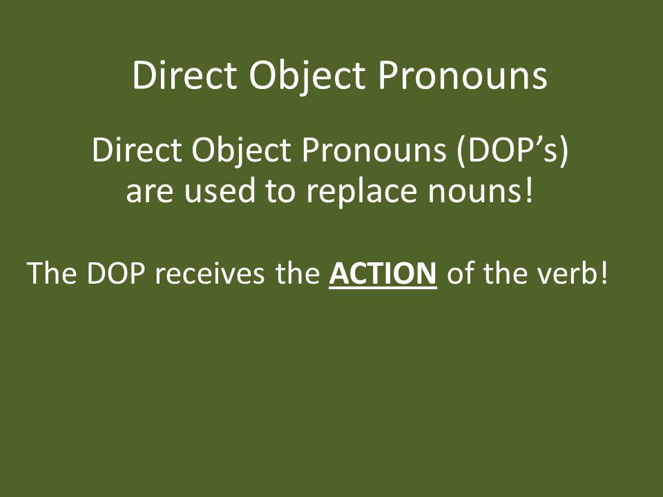 Direct Object Pronouns Direct Object Pronouns (DOP's) are used to replace nouns.
