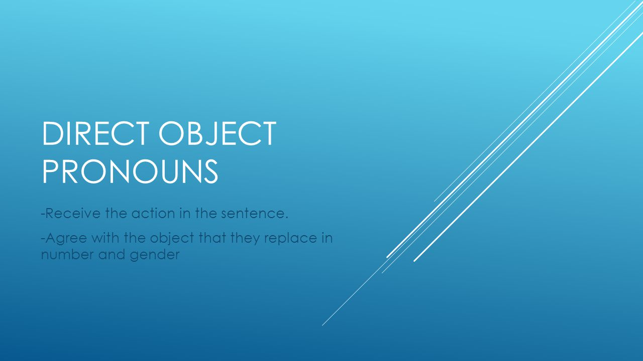 DIRECT OBJECT PRONOUNS -Receive the action in the sentence.
