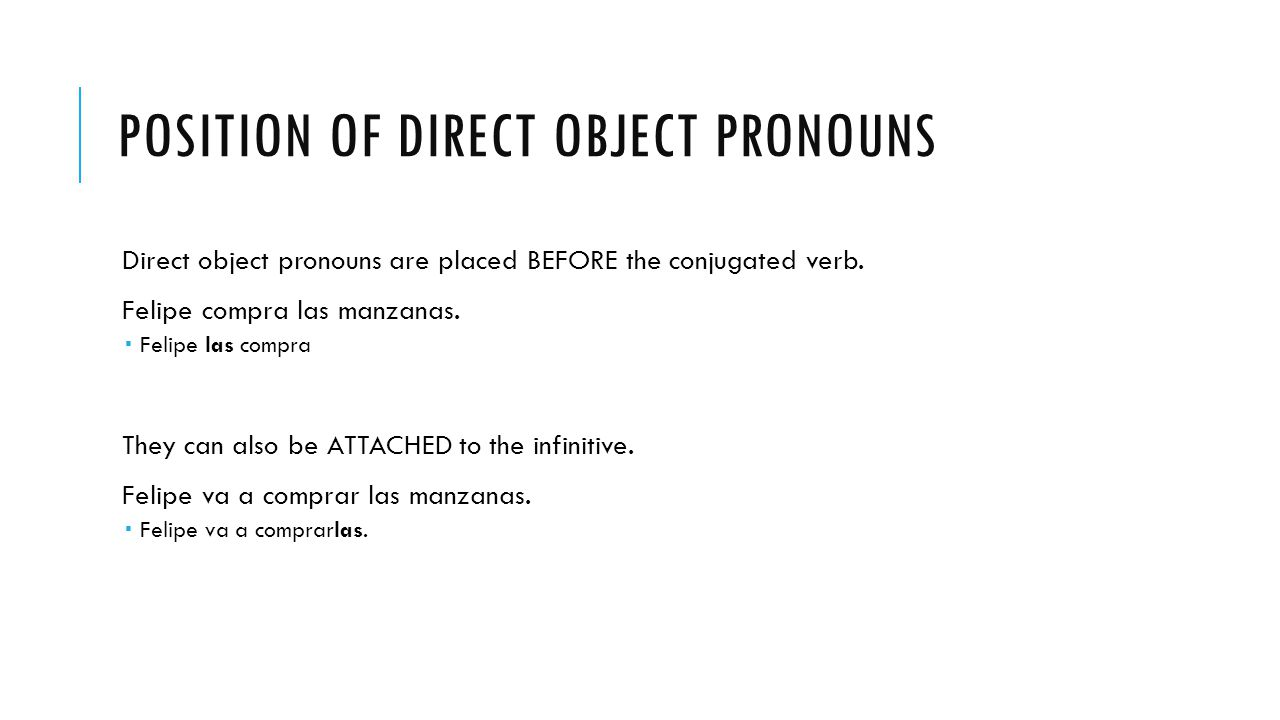 POSITION OF DIRECT OBJECT PRONOUNS Direct object pronouns are placed BEFORE the conjugated verb.