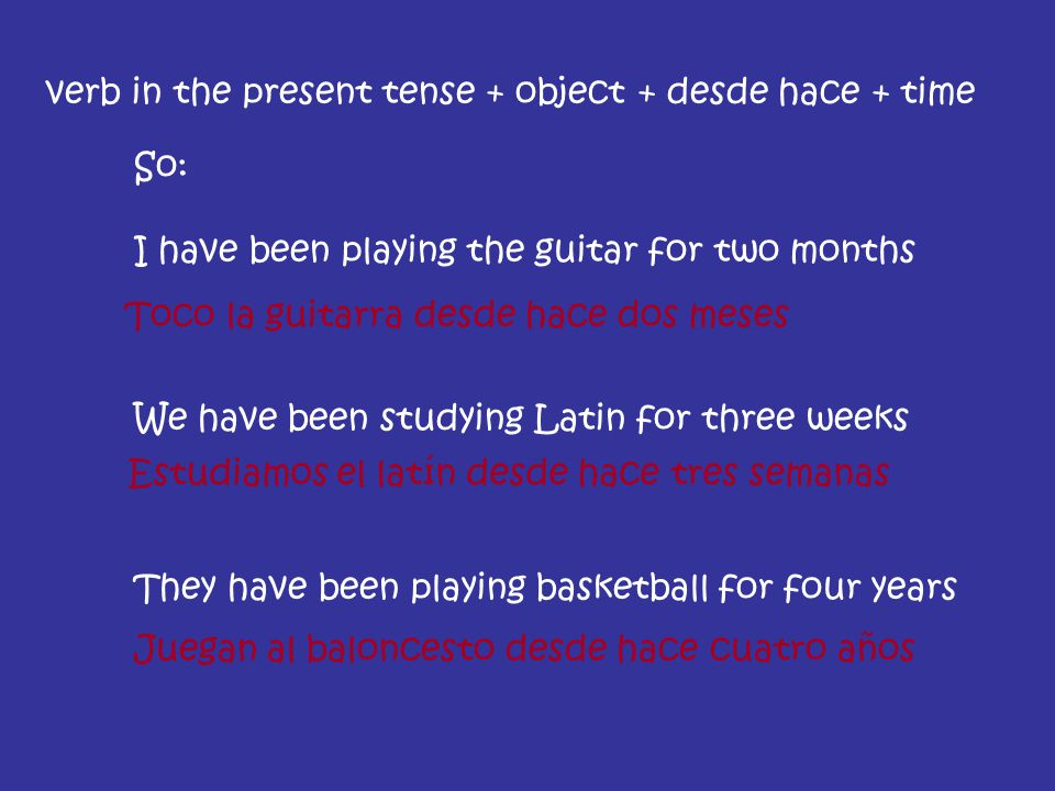 So: I have been playing the guitar for two months We have been studying Latin for three weeks They have been playing basketball for four years verb in the present tense + object + desde hace + time Toco la guitarra desde hace dos meses Estudiamos el latín desde hace tres semanas Juegan al baloncesto desde hace cuatro años