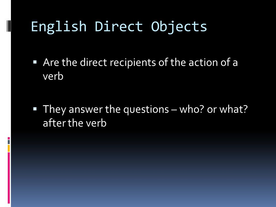 English Direct Objects  Are the direct recipients of the action of a verb  They answer the questions – who.
