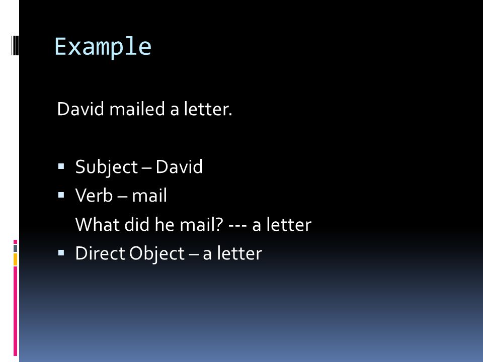 Example David mailed a letter.  Subject – David  Verb – mail What did he mail.