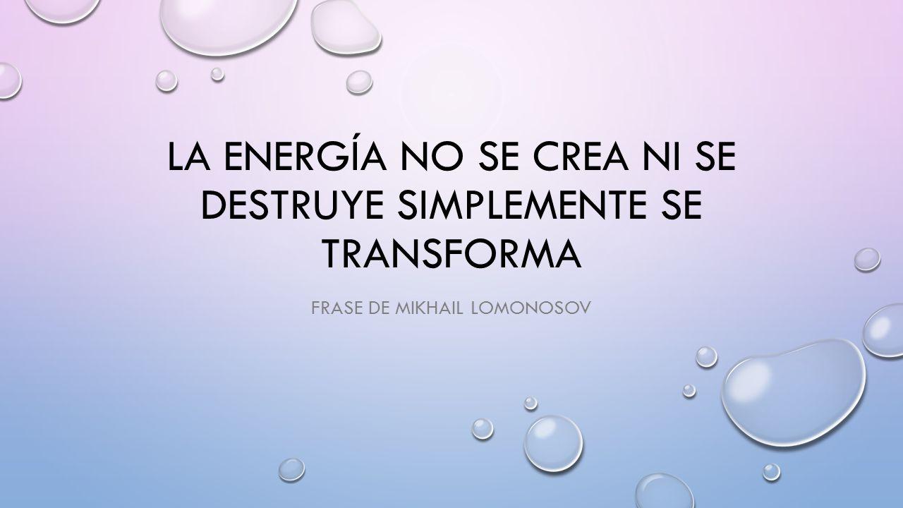 LA ENERGÍA NO SE CREA NI SE DESTRUYE SIMPLEMENTE SE TRANSFORMA ...