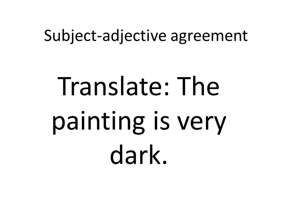 Subject-adjective agreement Translate: The painting is very dark.