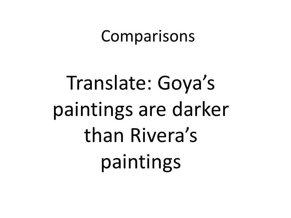 Comparisons Translate: Goyas paintings are darker than Riveras paintings